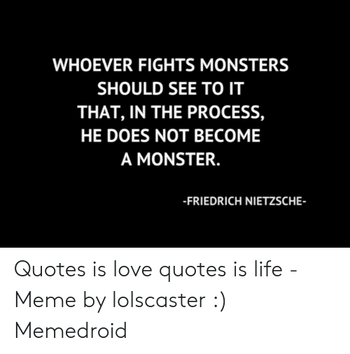 Whoever Fights Monsters Should See To It That In The Process He Does Not Become A Monster Friedrich Nietzsche Quotes Is Love Quotes Is Life Meme By Lolscaster Memedroid Life