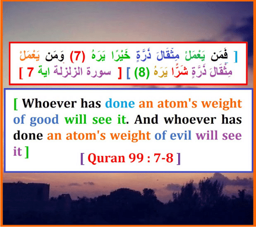 Good, Quran, and Evil: [ Whoever has done an atom's weight  of good will see it. And whoever has  done an atom's weight of evil will see  it ]  I Quran 99: 7-8]