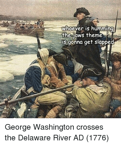George Washington, Jaws, and Washington: whoever is humming  the jaws theme  is gonna get slapped George Washington crosses the Delaware River AD (1776)