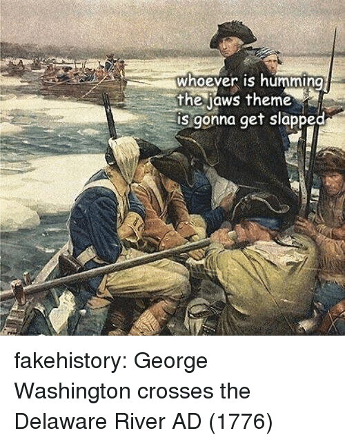 Tumblr, Blog, and George Washington: whoever is humming  the jaws theme  is gonna get slapped fakehistory:  George Washington crosses the Delaware River AD (1776)