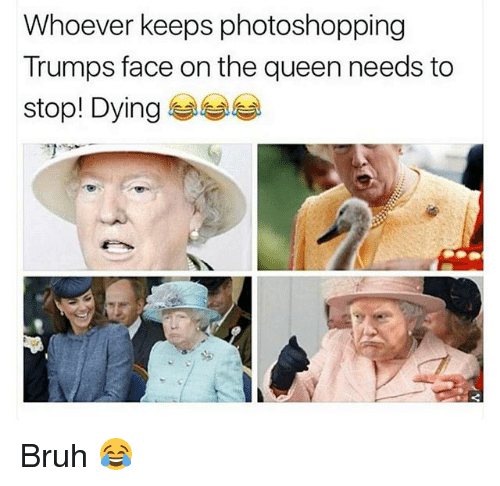 Bruh, Funny, and Queen: Whoever keeps photoshopping  Trumps face on the queen needs to  stop! Dying Bruh 😂