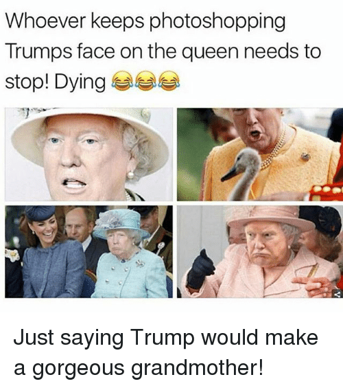 Funny, Queen, and Gorgeous: Whoever keeps photoshopping  Trumps face on the queen needs to  stop! Dying Just saying Trump would make a gorgeous grandmother!