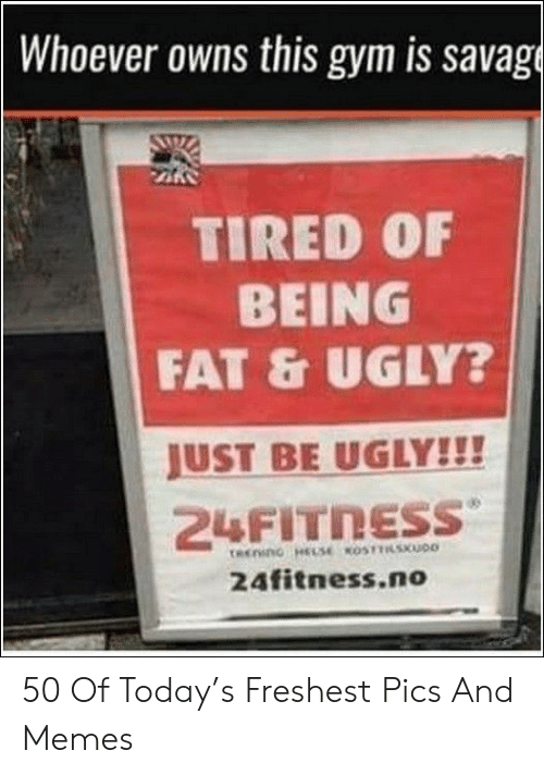 Gym, Memes, and Savage: Whoever owns this gym is savage  TIRED OF  BEING  FAT&UGLY?  JUST BE UGLY!!!  24FITNESS  tecono HELSEOSTSKOD  24fitness.no 50 Of Today's Freshest Pics And Memes