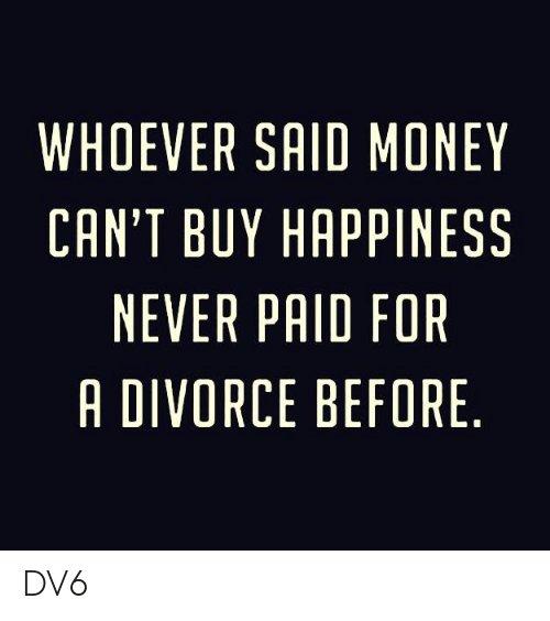 Memes, Money, and Divorce: WHOEVER SAID MONEY  CAN'T BUY HAPPINESS  NEVER PAID FOR  A DIVORCE BEFORE DV6