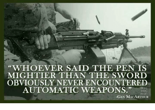 acirc best memes about the pen is mightier than the sword the dogs devil and military whoever said the pen is mightier than the sword obviously never encountered automatic weapons devil dog diary gen macarthur