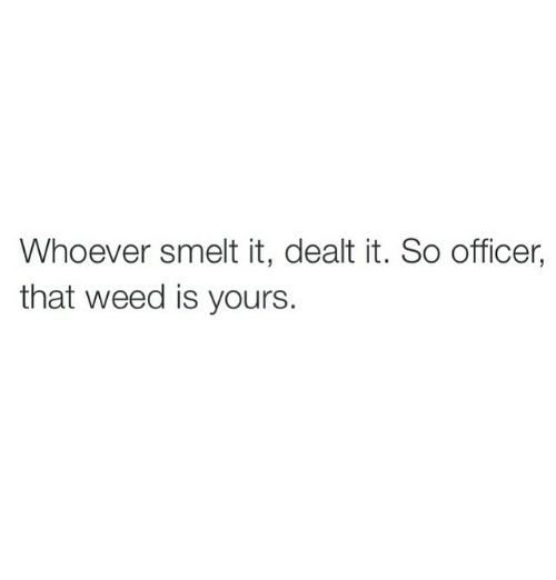Weed, Marijuana, and Office: Whoever smelt it, dealt it. So officer,  that weed is yours.