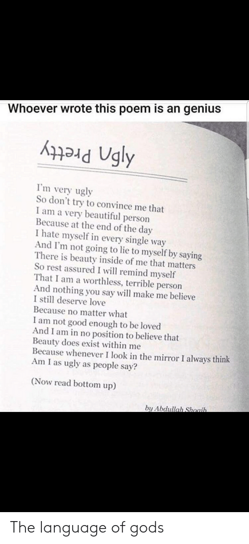 Beautiful, Love, and Ugly: Whoever wrote this poem is an genius  ad Ugly  m very ugly  So don't try to convince me that  I am a very beautiful person  Because at the end of the day  I hate myself in every single way  And I'm not going to lie to myself by saying  There is beauty inside of me that matters  So rest assured I will remind myself  That I am a worthless, terrible person  And nothing you say will make me believe  I still deserve love  Because no matter what  I am not good enough to be loved  And I am in no position to believe that  Beauty does exist within me  Because whenever I look in the mirror I always think  Am I as ugly as people say?  (Now read bottom up)  bu Abdullah Shoaih The language of gods