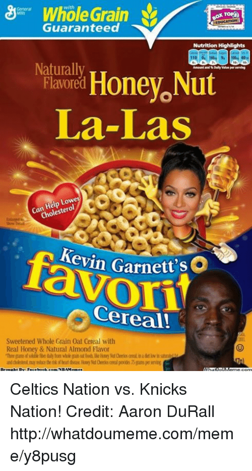 New York Knicks, Meme, and Nba: Whole Grain  Guaranteed  Nutrition Highlights  Naturally  Ameunt and Dally serving  Honey Nut  Flavored  La-Las  Lowe  Help  Can  leste  Cho  Kevin Garnett  t'sO  Cereal!  Sweetened Whole Grain 0at Cereal with  Real Honey & Natural Almond Flavor Celtics Nation vs. Knicks Nation! Credit: Aaron DuRall  http://whatdoumeme.com/meme/y8pusg