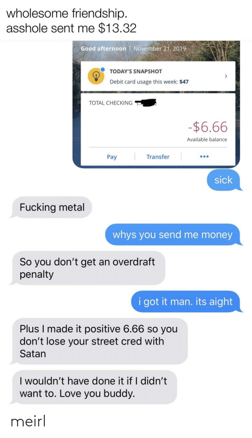 Love, Money, and Good: wholesome friendship.  asshole sent me $13.32  Good afternoon   November 21, 2019  TODAY'S SNAPSHOT  Debit card usage this week: $47  TOTAL CHECKING  -$6.66  Available balance  Transfer  Pay  sick  Fucking metal  whys you send me money  So you don't get an overdraft  penalty  i got it man. its aight  Plus I made it positive 6.66 so you  don't lose your street cred with  Satan  I wouldn't have done it if I didn't  want to. Love you buddy. meirl
