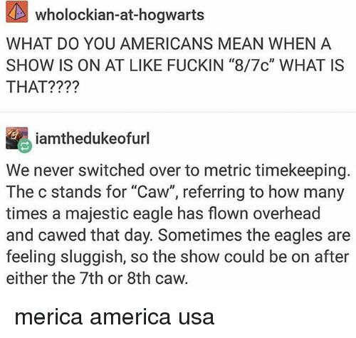"""America, Philadelphia Eagles, and How Many Times: wholockian-at-hogwarts  WHAT DO YOU AMERICANS MEAN WHEN A  SHOW IS ON AT LIKE FUCKIN """"8/7c"""" WHAT IS  THAT?  iamthedukeofurl  We never switched over to metric timekeeping.  The c stands for """"Caw"""", referring to how many  times a majestic eagle has flown overhead  and cawed that day. Sometimes the eagles are  feeling sluggish, so the show could be on after  either the 7th or 8th caw. merica america usa"""
