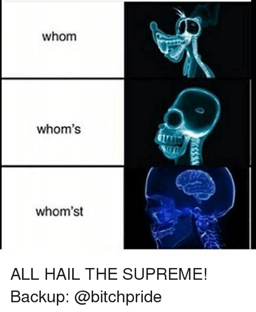 whom whoms whomst all hail the supreme backup bitchpride 17869790 whom whom's whom'st all hail the supreme! backup meme on me me