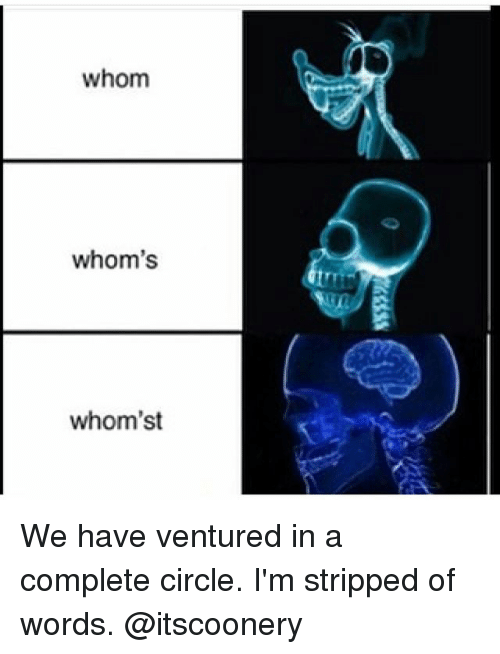 Memes, 🤖, and Whom: whom  whom's  whom'st We have ventured in a complete circle. I'm stripped of words. @itscoonery