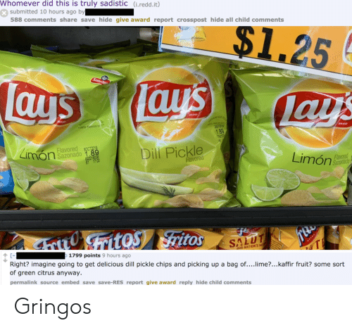Lay's, Brand, and Chips: Whomever did this is truly sadistic (i.redd.it)  submitted 10 hours ago by  588 comments share save hide give award report crosspost hide all child comments  $1.25  Lays  Sabrita  Tays  lays  RAND  QUARANTEEN  BRAND  UNTILHINTED DA E  RATEED  28EP2  1.89  TIRET  BRAND  Limon  Flavored  8OCT2019  Sazonado 1.89  Dill Pickle  69221  Flavored  Limón  Flavored  Sazonado  ritoS ritos  SALUT  The  1799 points 9 hours ago  RAND  Right? imagine going to get delicious dill pickle chips and picking up a bag of....lime?...kaffir fruit? some sort  of green citrus anyway.  aUR NATION'S HE  permalink source embed save save-RES report give award reply hide child comments Gringos