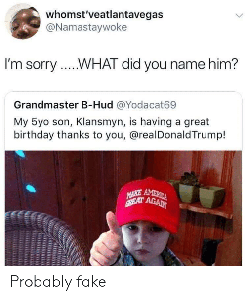 Birthday, Fake, and Sorry: whomst'veatlantavegas  @Namastaywoke  I'm sorry...WHAT did you name him?  Grandmaster B-Hud @Yodacat69  My 5yo son, Klansmyn, is having a great  birthday thanks to you, @realDonaldTrump! Probably fake