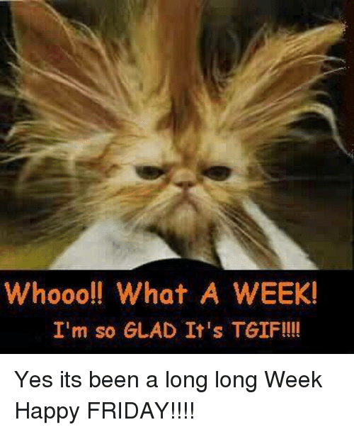 Whooo What A Week Im So Glad Its Tgif Yes Its Been A Long