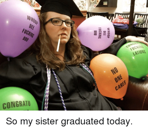 Fucking, Today, and One: WHOOP  DEE  2  FUCKING  D00  LATİONS  ONE  CARES  CONGRATU So my sister graduated today.