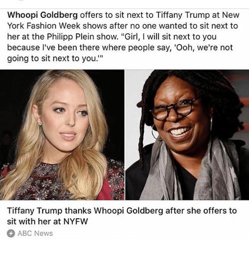 """Abc, Fashion, and Memes: Whoopi Goldberg offers to sit next to Tiffany Trump at New  York Fashion Week shows after no one wanted to sit next to  her at the Philipp Plein show. """"Girl, will sit next to you  because I've been there where people say, 'Ooh, we're not  going to sit next to you.""""  Tiffany Trump thanks Whoopi Goldberg after she offers to  sit with her at NYFW  ABC News"""