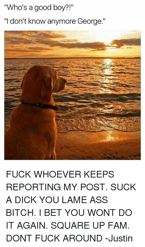 "Do It Again, Fam, and I Bet: ""Who's a good boy  ""I don't know anymore George.""  IG: TheFunnylntrovert FUCK WHOEVER KEEPS REPORTING MY POST. SUCK A DICK YOU LAME ASS BITCH. I BET YOU WONT DO IT AGAIN. SQUARE UP FAM. DONT FUCK AROUND -Justin"