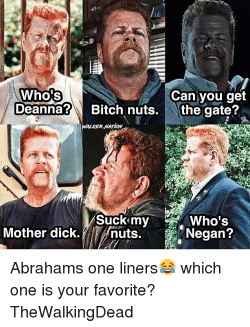 Memes, Abraham, and 🤖: Who's  Can you get  Deanna?  Bitch nuts.  the gate?  Who's  Mother dick.  nuts.  Negan? Abrahams one liners😂 which one is your favorite? TheWalkingDead