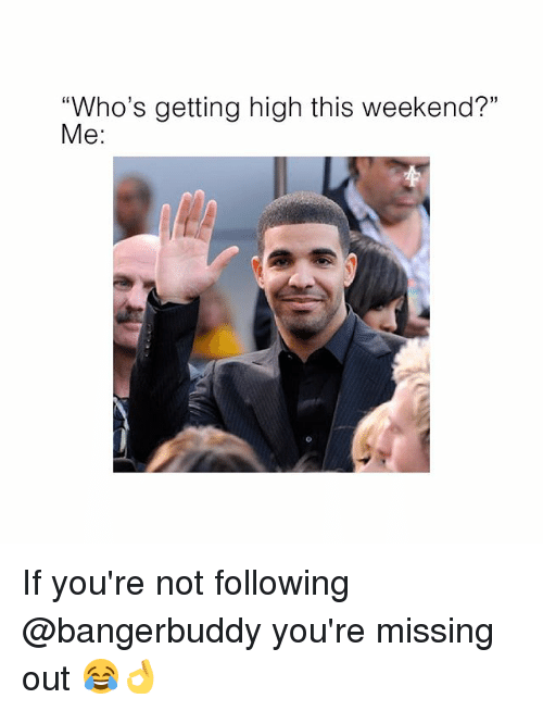 """Memes, 🤖, and Weekend: """"Who's getting high this weekend?""""  Me: If you're not following @bangerbuddy you're missing out 😂👌"""