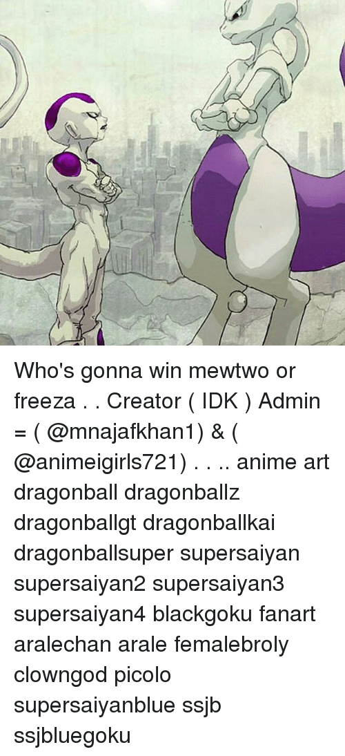Who's Gonna Win Mewtwo or Freeza Creator IDK Admin = & Anime