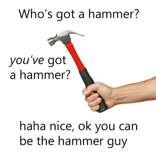 whos got a hammer youve got a hammer haha nice 21351339 who's got a hammer? you've got a hammer? haha nice ok you can be