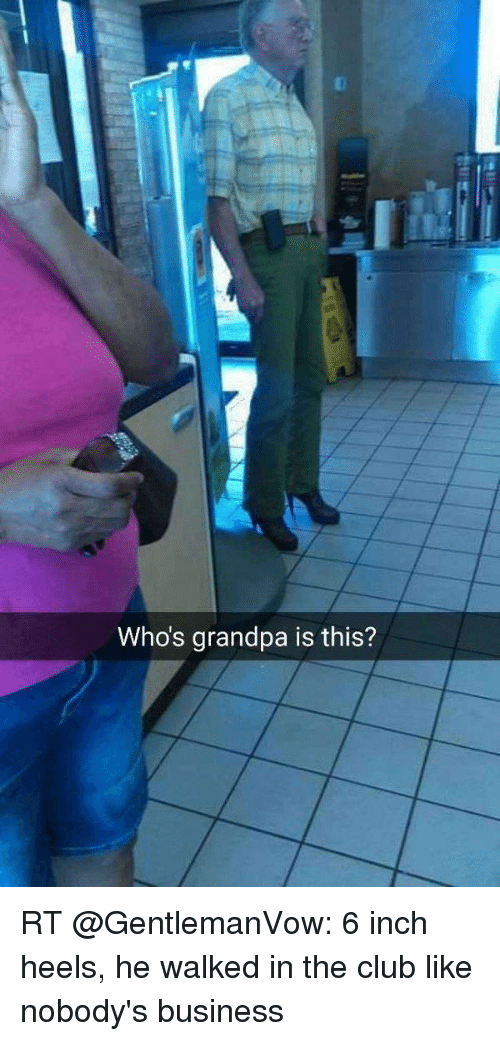 Whos Grandpa Is This? RT 6 Inch Heels He Walked in the Club