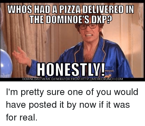 Meme, Memes, and Domino's: WHOS HADAPIZZA D  IN  THE DOMINO  DXP  HONESTLY!  DOWNLOAD MEME GENERATOR FROM HTTP://MEMECRUNCH.COM I'm pretty sure one of you would have posted it by now if it was for real.