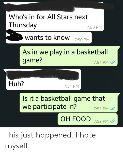 Basketball, Food, and Huh: Who's in for All Stars next  Thursday  7:50 PM  wants to know 7:50 PM  As in we play in a basketball  game?  7:51 PM  Huh?  7:51 PM  Is it a basketball game that  we participate in?  7:51 PM  OH FOOD 7:52 PM This just happened. I hate myself.