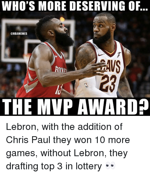 Chris Paul, Lottery, and Nba: WHO'S MORE DESERVING OF,  @NBAMEMES  23  THE MVP AWARD? Lebron, with the addition of Chris Paul they won 10 more games, without Lebron, they drafting top 3 in lottery 👀