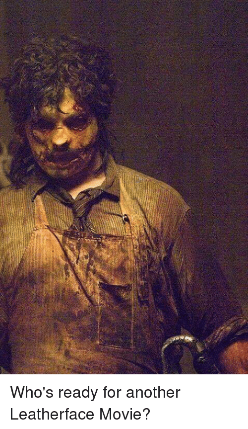 who s ready for another leatherface movie meme on me me