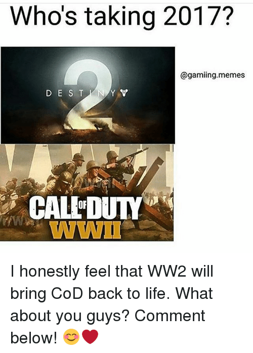 Life, Memes, and Back: Who's taking 2017?  @gamiing.memes  D E S T Y Y  CAL DUTY  WWII I honestly feel that WW2 will bring CoD back to life. What about you guys? Comment below! 😊❤