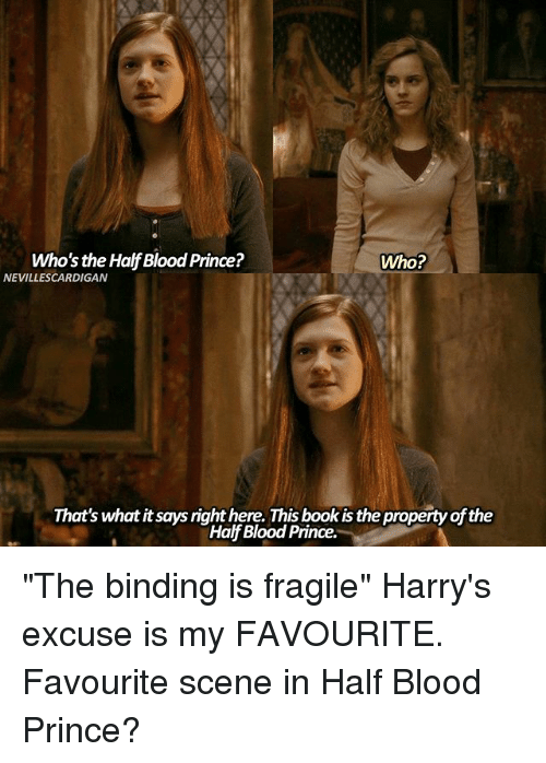 "Bloods, Books, and Memes: Who's the Half Blood Prince?  Who?  NEVILLESCARDIGAN  That's what it says right here. This book is the property of the  Half Blood Prince. ""The binding is fragile"" Harry's excuse is my FAVOURITE. Favourite scene in Half Blood Prince?"