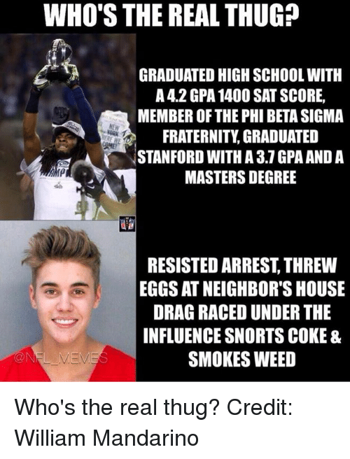 Nfl, Weeds, and Sat: WHO'S THE REAL THUG?  GRADUATED HIGH SCHOOL WITH  A 4.2 GPA 1400 SAT SCORE,  MEMBER OF THE PHI BETASIGMA  FRATERNITY, GRADUATED  STANFORD WITH A 3.1 GPA AND A  RIMP  MASTERSDEGREE  RESISTED ARREST THREW  EGGS AT NEIGHBOR'S HOUSE  DRAG RACEDUNDER THE  INFLUENCE SNORTS COKE &  SMOKES WEED Who's the real thug?  Credit: William Mandarino