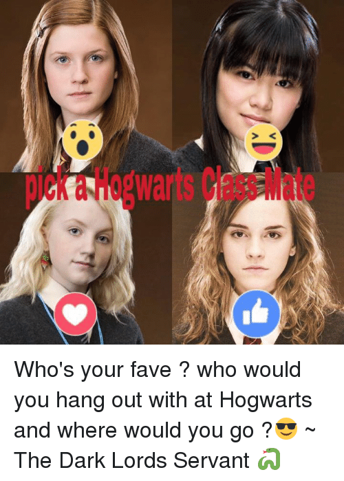 Memes, Fave, and 🤖: Who's your fave ? who would you hang out with at Hogwarts and where would you go ?😎  ~ The Dark Lords Servant 🐍