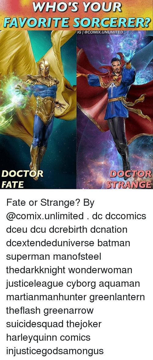Batman, Doctor, and Memes: WHO'S YOUR  FAVORITE SORCERER?  IG I@cOMIX.UNLIMITED  DOCTOR  FATE  DOCTOR  STRANGE Fate or Strange? By @comix.unlimited . dc dccomics dceu dcu dcrebirth dcnation dcextendeduniverse batman superman manofsteel thedarkknight wonderwoman justiceleague cyborg aquaman martianmanhunter greenlantern theflash greenarrow suicidesquad thejoker harleyquinn comics injusticegodsamongus