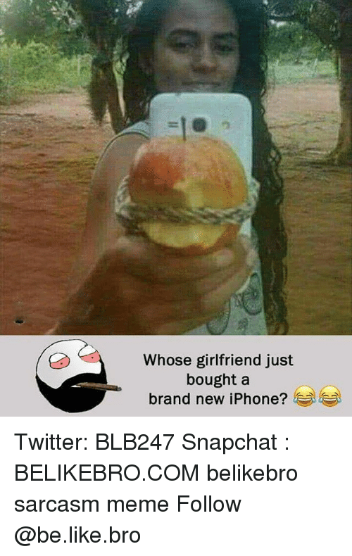 Be Like, Iphone, and Meme: Whose girlfriend just  bought a  brand new iPhone? Twitter: BLB247 Snapchat : BELIKEBRO.COM belikebro sarcasm meme Follow @be.like.bro