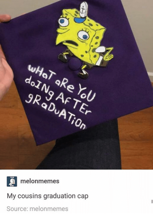Af, Humans of Tumblr, and Afs: wHoT aRe YoU  doINq Af TEr  gRaDuATiorn  melonmemes  My cousins graduation cap  Source: melonmemes