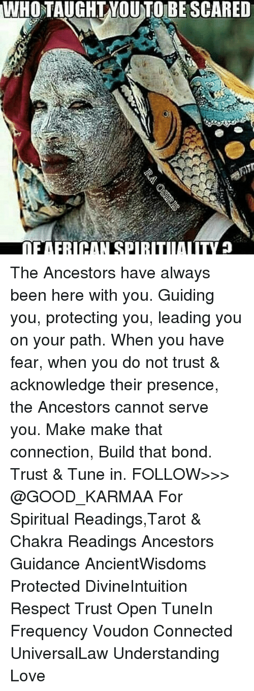 Love, Memes, and Respect: WHOTAUGHTYOUTO BE SCARED  DE AFRICAN SPIRITIALITY The Ancestors have always been here with you. Guiding you, protecting you, leading you on your path. When you have fear, when you do not trust & acknowledge their presence, the Ancestors cannot serve you. Make make that connection, Build that bond. Trust & Tune in. FOLLOW>>> @GOOD_KARMAA For Spiritual Readings,Tarot & Chakra Readings Ancestors Guidance AncientWisdoms Protected DivineIntuition Respect Trust Open TuneIn Frequency Voudon Connected UniversalLaw Understanding Love