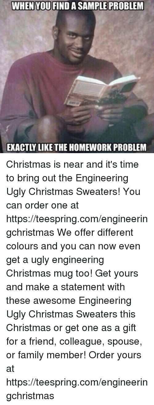 Christmas, Family, and Friends: WHRIVODELIDAST  WHEN YOU,FIND A SAMPLE PROBLEM  EXACTLY LIKE THE HOMEWORK PROBLEM Christmas is near and it's time to bring out the Engineering Ugly Christmas Sweaters! You can order one at https://teespring.com/engineeringchristmas We offer different colours and you can now even get a ugly engineering Christmas mug too! Get yours and make a statement with these awesome Engineering Ugly Christmas Sweaters this Christmas or get one as a gift for a friend, colleague, spouse, or family member! Order yours at https://teespring.com/engineeringchristmas