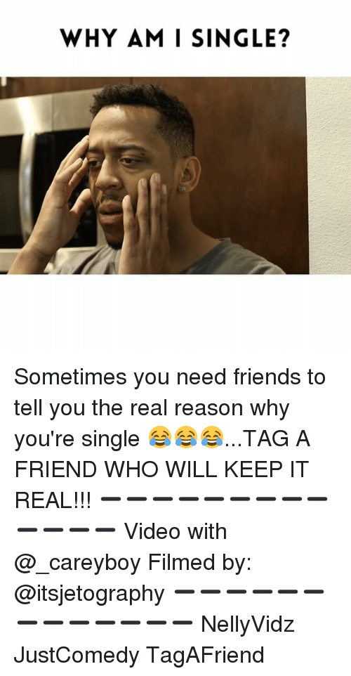 Friends, Memes, and The Real: WHY AM I SINGLE? Sometimes you need friends to tell you the real reason why you're single 😂😂😂...TAG A FRIEND WHO WILL KEEP IT REAL!!! ➖➖➖➖➖➖➖➖➖➖➖➖➖ Video with @_careyboy Filmed by: @itsjetography ➖➖➖➖➖➖➖➖➖➖➖➖➖ NellyVidz JustComedy TagAFriend