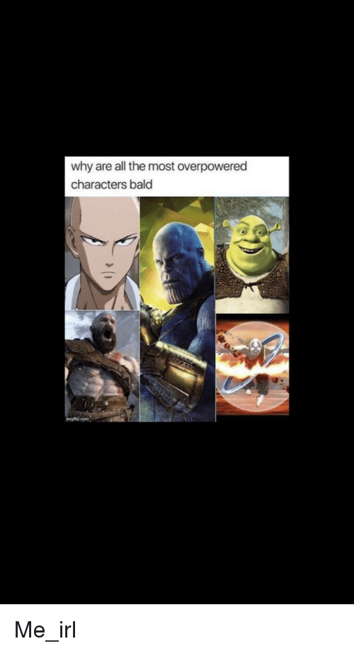 why are all the most overpowered characters bald irl meme on me me