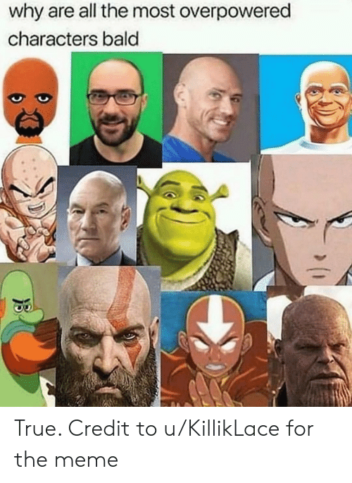 Meme, True, and All The: why are all the most overpowered  characters bald True. Credit to u/KillikLace for the meme