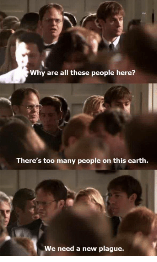 Earth, Plague, and Why: Why are all these people here?  There's too many people on this earth.  We need a new plague.