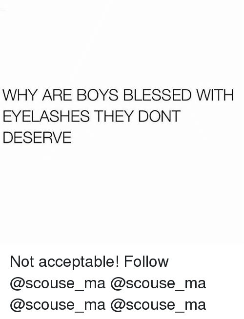 Blessed, Memes, and Boys: WHY ARE BOYS BLESSED WITH  EYELASHES THEY DONT  DESERVE Not acceptable! Follow @scouse_ma @scouse_ma @scouse_ma @scouse_ma