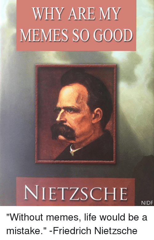 """Memes, Friedrich Nietzsche, and 🤖: WHY ARE MY  MEMES SO GOOD  NIETZSCHE  NIDF """"Without memes, life would be a mistake."""" -Friedrich Nietzsche"""