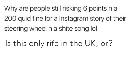 Instagram, Lol, and Reddit: Why are people still risking 6 points n a  200 quid fine for a Instagram story of their  steering wheel n a shite song lol Is this only rife in the UK, or?