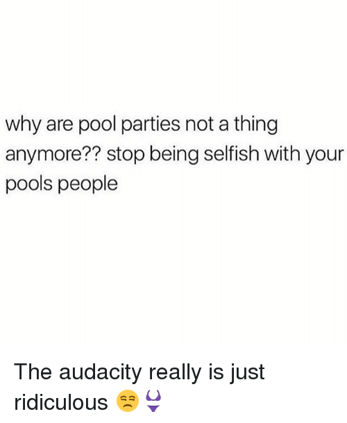 Memes, Audacity, and Pool: why are pool parties not a thing  anymore?? stop being selfish with your  pools people The audacity really is just ridiculous 😒👙