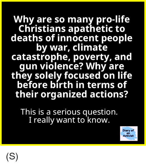 Life, Pro, and Deaths: Why are so many pro-life  Christians apathetic to  deaths of innocent people  by war, climate  catastrophe, poverty, and  qun violence? Why are  they solely focused on life  before bírth in terms of  their organized actions?  This is a serious question.  I really want to know.  Diary of  an  Activist (S)