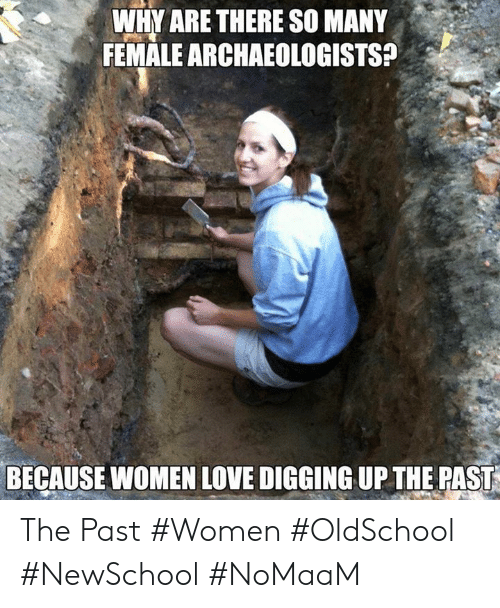 Love, Memes, and Women: WHY ARE THERE SO MANY  FEMALE ARCHAEOLOGISTS?a  BECAUSE WOMEN LOVE DIGGING UP THE PAST The Past #Women #OldSchool #NewSchool #NoMaaM